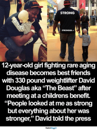 "<3: STRONG  STRONGER->  12-year-old girl fightingrare aging  disease becomes best friends  with 330 pound weightlifter David  Douglas aka ""The Beast"" after  meeting at a childrens benefit.  ""People looked at me as strong  but everything about her was  stronger,"" David told the press <3"
