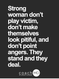 <3: Strong  woman don't  play victim,  don't make  themselves  look pitiful, and  don't point  angers. They  stand and they  deal,  2  coachh  MD  DR. CHARLES F. GLASSMAN <3