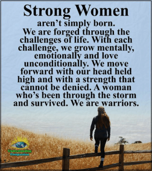 Head, Life, and Love: Strong Women  aren't simply born.  We are forged through the  challenges of life. With each  challenge, we grow mentally,  emotionally and love  unconditionally. We move  forward with our head held  high and with a strength that  cannot be denied. A woman  who's been through the storm  and survived. We are warriors.  Understanding  Compassion Understanding Compassion <3