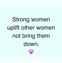 Strong women  uplift other women  not bring them  down. The same goes for men... chakabars