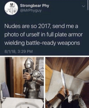 Send sword pics: Strongbear Phy  @MrPhyguy  Nudes are so 2017, send me a  photo of urself in full plate armor  wielding battle-ready weapons  8/1/18, 3:29 PM Send sword pics