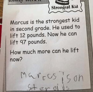 Memes, How, and Steroids: Strongest Kid  Marcus is the strongest kid  in second arade. He used to  lift 12 pounds. Now he can  lift 97 pounds  How much more can he lift  now?  01 Marcus is on steroids via /r/memes https://ift.tt/2NZW2cv