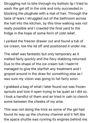 Fail, Frozen, and Soon...: Struggling not to bite through my bottom lip I tried to  wash the gel off in the sink and only succeeded in  blocking the plughole with a mat of hair. Through the  haze of tears I struggled out of the bathroom across  the hall into the kitchen, by this time walking was not  really possible and lI crawled the final yard to the  fridge in the hope of some form of cold relief.  I yanked the freezer drawer out and found a tub of  ice cream, toe the lid off and positioned it under me.  The relief was fantastic but only temporary as it  melted fairly quickly and the fiery stabbing returned.  Due to the shape of the ice cream tub I hadn'nt  managed to give the starfish any treatment and I  groped around in the draw for something else as I  was sure my vision was going to fail fairly soon.  I grabbed a bag of what I later found out was frozen  sprouts and tore it open trying to be quiet as I did so.  took a handful of them and an tried in vain to clench  some between the cheeks of my arse.  This was not doing the trick as some of the gel had  found its way up the chutney channel and it felt like  the space shuttle was running its engines behind me.