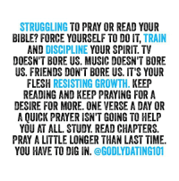 Still feeling bored with the things of God? If you don't have that thirst or hunger for righteousness yet, keep pressing until you develop it.: STRUGGLING  TO PRAY OR READ YOUR  BIBLE? FORCE YOURSELF TO DO IT  TRAIN  AND DISCIPLINE  YOUR SPIRIT TV  DOESN'T BORE US. MUSIC DDESN'T BORE  US. FRIENDS DON'T BIRE US IT'S YOUR  FLESH  RESISTING GROWTH  KEEP  READING AND KEEP PRAYING FOR A  DESIRE FOR MORE. ONE VERSE A DAY OR  A QUICK PRAYER ISN'T GOING TO HELP  YOU AT ALL. STUDY READ CHAPTERS.  PRAY A LITTLE LONGER THAN LAST TIME.  YOU HAVE TO DIG IN  @GODLYDATING101 Still feeling bored with the things of God? If you don't have that thirst or hunger for righteousness yet, keep pressing until you develop it.