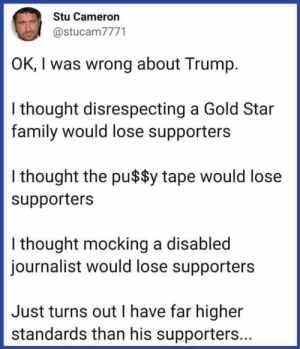 Liberal By Definition: Stu Cameron  @stucam7771  OK, I was wrong about Trump  I thought disrespecting a Gold Star  family would lose supporters  I thought the pu$$y tape would lose  supporters  I thought mocking a disabled  journalist would lose supporters  Just turns out I have far higher  standards than his supporters... Liberal By Definition