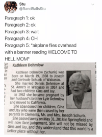 At-St, Children, and Jay: Stu  @RandBallsStu  Paragraph 1: ok  Paragraph 2: ok  Paragraph 3: wait  Paragraph 4: OH  Paragraph 5: airplane flies overhead  with a banner reading WELCOME TO  HELL MOM*  ye Kathleen Dehmlow  ntil  in  Kathleen Dehmlow (Schunk) was  born on March 19, 1938 to Joseph  n  and Gertrude Schunk of Wabasso.  She married Dennis Dehmlow at  St. Anne's in Wabasso in 1957 and  had two children Gina and Jay.  and moved to California.  parents in Clements, Mr. and Mrs. Joseph Schunk.  In 1962 she became pregnant by  her husband's brother Lyle Dehmlow  She abandoned her children, Gina  and Jay who were then raised by her  She passed away on May 31, 2018 in Springfield and  will now face judgement. She will not be missed by  Gina and Jay, and they understand that this world is a  better place without her.