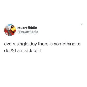 Meirl: stuart fiddle  @stuartfiddle  every single day there is something to  do & I am sick of it  > Meirl