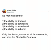 so who's the last air bender then?: stuart fiddle  @stuartfiddle  No man has all four:  1)the ability to firebend  2)the ability to earthbend  3)the ability to waterbend  4)the ability to airbend  Only the Avatar, master of all four elements,  can stop the Fire Nation's attack so who's the last air bender then?
