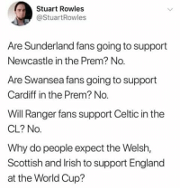 Celtic, England, and Memes: Stuart Rowles  @StuartRowles  Are Sunderland fans going to support  Newcastle in the Prem? No  Are Swansea fans going to support  Cardiff in the Prem? No.  Will Ranger fans support Celtic in the  CL? No.  Why do people expect the Welsh,  Scottish and lrish to support England  at the World Cup? 🎣