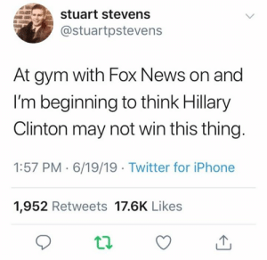 Dope, Gym, and Hillary Clinton: stuart stevens  @stuartpstevens  At gym with Fox News on and  I'm beginning to think Hillary  Clinton may not win this thing.  1:57 PM 6/19/19 Twitter for iPhone  1,952 Retweets 17.6K Likes fox dope