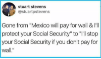 "Memes, Mexico, and 🤖: stuart stevens  @stuartpstevens  Gone from ""Mexico will pay for wall & I'I  protect your Social Security"" to ""'ll stop  your Social Security if you don't pay for  wall."" 🇲🇽🐸🍵"
