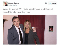 Ross And Rachel: Stuart Taylor  Follow  @stuartotaylor  Want to feel old? This is what Ross and Rachel  from Friends look like now