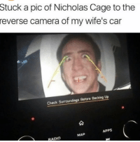 "Memes, Radio, and Apps: Stuck a pic of Nicholas Cage to the  reverse camera of my wife's car  Check Surroundings Before Backing Up  APPS  MAP  RADIO <p>….. ….. … via /r/memes <a href=""http://ift.tt/2vYjixf"">http://ift.tt/2vYjixf</a></p>"