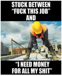 "I Need Money Meme: STUCK BETWEEN  ""FUCK THIS JOB""  AND  ""I NEED MONEY  FOR ALL MY SHIT"""