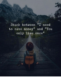 "Money, Live, and Once: Stuck between I need  to save money"" and ""You  only live once"