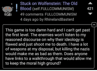 >reddit: Stuck on Wolfenstein: The Old  Blood (self FULLCOMMUNISM)  421  49 comments FULL COMMUNISM  4 days ago by RhinelandBasterd  This game is too damn hard and l can't get past  the first level. The enemies won't listen to my  reasoned discourse on why their ideology is  flawed and just shoot me to death. have a lot  of weapons at my disposal, but killing the nazis  would make me as bad as them. Does anyone  have links to a walkthrough that would allow me  to keep the moral high ground? >reddit
