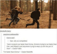 "Daniel Radcliffe, Memes, and 🤖: Stuckwith harry:  d-a-n-r-a-d  Dan, why so competitive  ""Dan's trying to run faster than Emma. Emma's trying to run faster than  Dan, and Rupert's just anywhere trying to keep up with the pair of  them"" David Yates  ""I'm faster than Emma."" -Daniel Radcliffe ••••••• 😂😂"