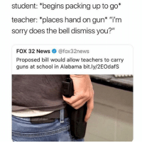"Follow @pubes if u have any pubes 😂: student: *begins packing up to go*  teacher: *places hand on gun* ""i'm  sorry does the bell dismiss you?""  FOX 32 News@fox32news  Proposed bill would allow teachers to carry  guns at school in Alabama bit.ly/2EOdafS Follow @pubes if u have any pubes 😂"