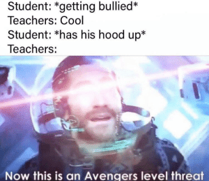 threat detected: Student: *getting bullied*  Teachers: Cool  Student: *has his hood up*  Teachers:  Now this is an Avengers level threat threat detected