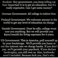 http://t.co/0hhSAmORWv: Student: Hey government, you keep telling me  how important it is to get an education, but it's  really expensive. Can I get some money?  German Government: All college is tuition-free.  Finland Government: We welcome anyone in the  world to get any level of education no charge.  Danish Government: Dont be silly, college wont  cost you anything. But we will provide you  $900/month for living expenses for 6 years.  US Government: This is America, pull yourself up  by your bootstraps. We'll provide you loans at  10x the interest rate we charge banks. If you don't  pay, we'll garnish your paycheck. If you declare  bankruptcy, you owe Also, textbooks  aren't included. Because fuck you, that's why. http://t.co/0hhSAmORWv