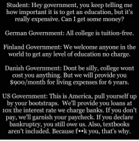 <p>College Education In Different Countries.</p>: Student: Hey government, you keep telling me  how important it is to get an education, but it's  really expensive. Can I get some money?  German Government: All college is tuition-free.  Finland Government: We welcome anyone in the  world to get any level of education no charge.  Danish Government: Dont be silly, college wont  cost you anything. But we will provide you  $900/month for living expenses for 6 years.  US Government: This is America, pull yourself up  by your bootstraps. We'll provide you loans at  10x the interest rate we charge banks. If you don't  pay, we'll garnish your paycheck. If you declare  bankruptcy, you still owe us. Also, textbooks  aren't included. Because f**k you, that's why. <p>College Education In Different Countries.</p>