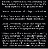 Garnishment: Student: Hey government, you keep telling me  how important it is to get an education, but it's  really expensive. Can I get some money?  German Government: All college is tuition-free.  Finland Government: We welcome anyone in the  world to get any level of education no charge.  Danish Government: Dont be silly, college wont  cost you anything. But we will provide you  $900/month for living expenses for 6 years.  US Government: This is America, pull yourself up  by your bootstraps. We'll provide you loans at  10x the interest rate we charge banks. If you don't  pay, we'll garnish your paycheck. If you declare  bankruptcy, you still owe us. Also, textbooks  aren't included. Because f**k you, that's why.