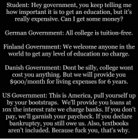 Making America dumber: Student: Hey government, you keep telling me  how important it is to get an education, but it's  really expensive. Can I get some money?  German Government: All college is tuition-free.  Finland Government: We welcome anyone in the  world to get any level of education no charge.  Danish Government: Dont be silly, college wont  cost you anything. But we will provide you  $900/month for living expenses for 6 years.  US Government: This is America, pull yourself up  by your bootstraps. We'll provide you loans at  10x the interest rate we charge banks. If you don't  pay, we'll garnish your paycheck. If you declare  bankruptcy, you still owe us. Also, textbooks  aren't included. Because fuck you, that's why. Making America dumber
