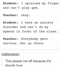Gym, Teacher, and True: Student: I sprained my finger  nd can't play gym  Teacher okay.  Student: I have an anxiety  disorder and can't do my  speech in front of the class.  Teacher Everybody gets  nervous. Get up there  niallercakez:  This pisses me off because it's  bloody true @studentlifeproblems