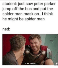 Love, Saw, and Spider: student: just saw peter parker  jump off the bus and put the  spider man mask on.. i think  he might be spider man  ned:  Is he though? honestly love ned