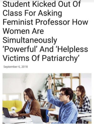 Feminism, Memes, and Women: Student Kicked Out Of  Class For Asking  Feminist Professor How  Women Are  Simultaneously  'Powerful' And 'Helpl  Victims Of Patriarchy'  less  September 6, 2018 Feminism title via /r/memes https://ift.tt/2x3WeMD