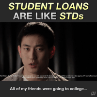 College, Craigslist, and Friends: STUDENT LOANS  ARE LIKE STDs  aid Actors. Some  of whom have masters degrees and still answered the Craigslist casting call for an Internet video paying $75 and a free meal  any of them stole sandwiches from craft s  and eat later.  ta  All of my friends were going to college..  CH Always use protection when you're screwing yourself