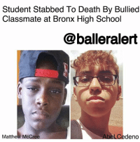 "Crazy, Crying, and Memes: Student Stabbed To Death By Bullied  Classmate at Bronx High School  @balleralert  Matthew McCree  l Cedeno Student Stabbed To Death By Bullied Classmate at Bronx High School – blogged by @Msjennyb ⠀⠀⠀⠀⠀⠀⠀ ⠀⠀⠀⠀⠀⠀⠀ On Wednesday, a high school elective history class turned into a fatal tragedy after a bullied teen attacked one of his tormenters. ⠀⠀⠀⠀⠀⠀⠀ ⠀⠀⠀⠀⠀⠀⠀ According to NY Daily News, AbelCedeno, 18, had become a victim of taunting and bulling on the first day of high school. However, it all came to an end when Cedeno arrived, armed with a switchblade, and stabbed 15-year-old MatthewMcCree to death. He also slashed a second teen, turning the scene into a bloody tragedy. ⠀⠀⠀⠀⠀⠀⠀ ⠀⠀⠀⠀⠀⠀⠀ Cedeno just ""went crazy,"" a 16-year-old witness said of the incident. ""Everybody just stood back. A few of them were holding Matthew. A few of them were holding towels on the wound. All the kids were crying and screaming."" ⠀⠀⠀⠀⠀⠀⠀ ⠀⠀⠀⠀⠀⠀⠀ The bloody melee occurred after McCree flicked a pencil at Cedeno, sparking his fatal stabbing spree. McCree was rushed to a local hospital, where he was later pronounced dead. The second teen was taken to the same hospital, where he remains in critical condition. ⠀⠀⠀⠀⠀⠀⠀ ⠀⠀⠀⠀⠀⠀⠀ In turn, Cedeno was arrested and charged with murder, attempted murder, manslaughter, attempted manslaughter, assault and criminal possession of a weapon. He told officials that he stabbed the two students because they had been ""harassing him for awhile."" ⠀⠀⠀⠀⠀⠀⠀ ⠀⠀⠀⠀⠀⠀⠀ ""All our hearts are heavy right now,"" Mayor Bill de Blasio said of the incident. ""My heart goes out to the families who have been affected by this tragedy. It's unacceptable to ever lose a child to violence in a school building."""