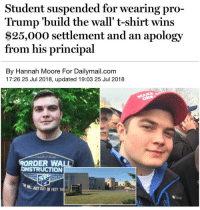 Finally justice!! I live about 15 min away from this Oregon high school as well💀😂BUT WE ARE WINNNING MAGA🇺🇸🇺🇸 presidenttrump resist stupidliberals merica america stupiddemocrats donaldtrump guncontrol patriot trump yeeyee presidentdonaldtrump draintheswamp makeamericagreatagain trumptrain triggered ------------------ FOLLOW👉🏼 @conservative.american 👈🏼 FOR MORE🇺🇸🇺🇸: Student suspended for wearing pro-  Trump 'build the wall' t-shirt wins  $25,000 settlement and an apology  from his principal  By Hannah Moore For Dailymail.com  17:26 25 Jul 2018, updated 19:03 25 Jul 2018  ORDER WALL  CONSTRUCTION  JUST GOT 10 FEET TALİT Finally justice!! I live about 15 min away from this Oregon high school as well💀😂BUT WE ARE WINNNING MAGA🇺🇸🇺🇸 presidenttrump resist stupidliberals merica america stupiddemocrats donaldtrump guncontrol patriot trump yeeyee presidentdonaldtrump draintheswamp makeamericagreatagain trumptrain triggered ------------------ FOLLOW👉🏼 @conservative.american 👈🏼 FOR MORE🇺🇸🇺🇸