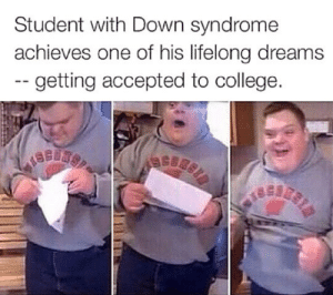 srsfunny:Love His Happy Face: Student with Down syndrome  achieves one of his lifelong dreams  -- getting accepted to college. srsfunny:Love His Happy Face