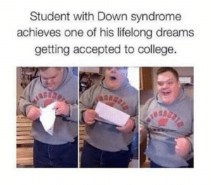 College, Respect, and Tumblr: Student with Down syndrome  achieves one of his lifelong dreams  getting accepted to college. srsfunny:Lots Of Respect For This Kid