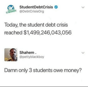 College is expensive. by 100101100101 MORE MEMES: StudentDebtCrisis  @DebtCrisisOrg  CRIS  Today, the student debt crisis  reached $1,499,246,043,056  Shahem  @pettyblackboy  Damn only 3 students owe money? College is expensive. by 100101100101 MORE MEMES