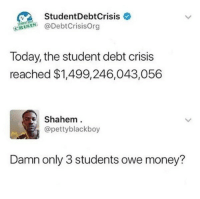 Food, Memes, and Money: StudentDebtCrisis  @DebtCrisisOrg  Today, the student debt crisis  reached $1,499,246,043,056  Shahem  @pettyblackboy  Damn only 3 students owe money? <p>Can you imagine all the food you could buy with that much money?  </p><p><b><i>You need your required daily intake of memes! Follow <a>@nochillmemes</a>​ for help now!</i></b><br/></p>