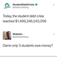 Dank, Money, and Today: StudentDebtCrisis  @DebtCrisisOrg  Today, the student debt crisis  reached $1,499,246,043,056  Shahem  @pettyblackboy  Damn only 3 students owe money?