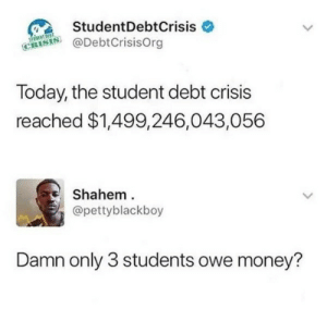 Owely: StudentDebtCrisis  @DebtCrisisOrg  Today, the student debt crisis  reached $1,499,246,043,056  Shahem  @pettyblackboy  Damn only 3 students owe money?