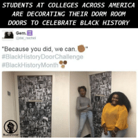 """STUDENTS AT COLLEGES ACROSS AMERICA ARE DECORATING THEIR DORM ROOM DOORS TO CELEBRATE BLACK HISTORY The viral hashtag BlackHistoryDoorChallenge was made to urge black folks to pay homage to black history. American college students have been using all their creativity to celebrate black history month with the BlackHistoryDoorChallenge after Louisiana State University student and social media influencer Shawn Taylor tweeted a photo of his dorm room door decorated with faces of black people who have made significant contributions to society. Taylor urged students across the country to follow suit, share the pictures of their dorm room doors and show off the black pride. Black history and culture is a huge part of the American history and it`s difficult to imagine a time when that it wasn`t. The BlackHistoryDoorChallenge is the perfect opportunity to get people talking about black race in a positive way and to celebrate the achievements of blacks. Perhaps we should also mention that we are so grateful for the students who took their time to acknowledge our rich history and showed their black pride with various figures, facts, and artwork. Blacktivist hotnews black africanamerican blacklivesmatter blackpride blackandproud dreamchasers icantbreath neverforget sayhername blackhistorymonth blackgirls blackwomen blackman westandtogether proudtobeblack blackbusiness blackunity blackis melanin: STUDENTS AT COLLEGES ACROSS AMERTCA  ARE DECORATING THEIR DORM ROOM  DOORS TO CELEBRATE BLACK HTSTORY  Gem.  @dai raichel  """"Because you did, we can.  #Black History DoorChallenge  #BlackHistory Month O  BLACKTIVIST  R STUDENTS AT COLLEGES ACROSS AMERICA ARE DECORATING THEIR DORM ROOM DOORS TO CELEBRATE BLACK HISTORY The viral hashtag BlackHistoryDoorChallenge was made to urge black folks to pay homage to black history. American college students have been using all their creativity to celebrate black history month with the BlackHistoryDoorChallenge after Louisiana State University studen"""