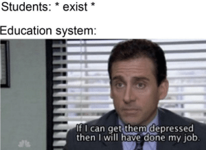 I made this a long time ago but just found out about this sub.: Students: * exist *  Education system:  If I can get them depressed  then I will have done my job.  als I made this a long time ago but just found out about this sub.