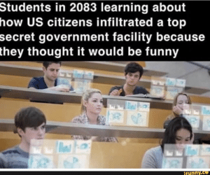 tudents in 2083 learning about ow US citizens infiltrated a top ecret government facility because hey thought it would be funny – popular memes on the site iFunny.co #showerthoughts #memes #area51 #lol #students #tudents #learning #ow #us #citizens #infiltrated #top #ecret #government #facility #because #hey #thought #funny #pic: Students in 2083 learning about  how US citizens infiltrated a top  secret government facility because  they thought it would be funny  ifunny.co tudents in 2083 learning about ow US citizens infiltrated a top ecret government facility because hey thought it would be funny – popular memes on the site iFunny.co #showerthoughts #memes #area51 #lol #students #tudents #learning #ow #us #citizens #infiltrated #top #ecret #government #facility #because #hey #thought #funny #pic