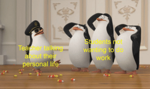 Penguins memes by laki2yt MORE MEMES: Students not  wanting to do  work  Teacher talking  about their  personal Ii  te Penguins memes by laki2yt MORE MEMES
