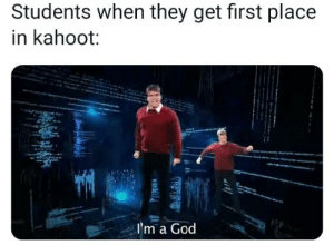 The king of kahoot: Students when they get first place  in kahoot:  I'm a God The king of kahoot