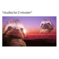 Knowledge is power: *studies for 2 minutes*  nowledge is Power Knowledge is power