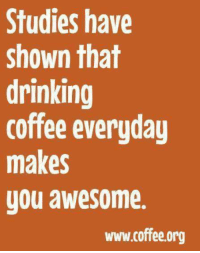 Studies have  shown that  drinking  coffee everudau  makes  you awesome.  www.coffee.org #jussayin