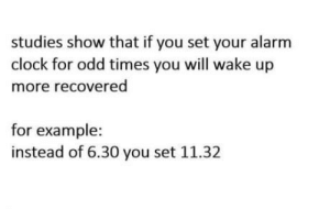 Never feel tired again: studies show that if you set your alarm  clock for odd times you will wake up  more recovered  for example  instead of 6.30 you set 11.32 Never feel tired again