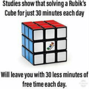 me irl: Studies show that solving a Rubik's  Cube for just 30 minutes each day  Will leave you with 30 less minutes of  free time each day. me irl