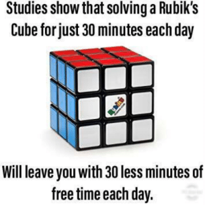 Free, Science, and Time: Studies show that solvinga Rubik's  Cube for just 30 minutes each day  Will leave you with 30 less minutes of  free time each day. The science went too far