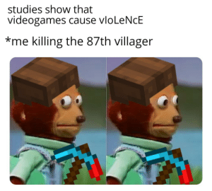 Minecraft, Guess, and Mass: studies show that  videogames cause vloLeNcE  *me killing the 87th villager guess Im a mass shooter for playing minecraft